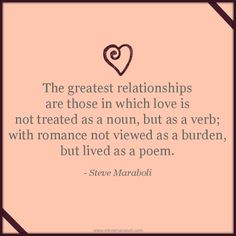 """""""The greatest relationships are those in which love is not treated as a noun, but as a verb; with romance not viewed as a burden, but lived as a poem."""" - Steve Maraboli #quote"""