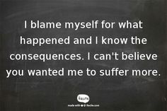I blame myself for what happened and I know the consequences. I can't believe you wanted me to suffer more. - Quote From Recite.com #RECITE #QUOTE
