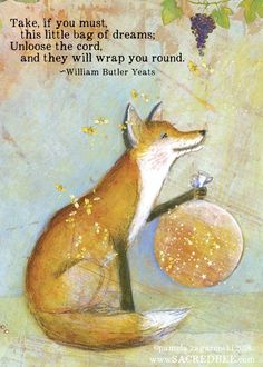 Take, if you must, this little bag of dreams; Unloose the cord, and they will wrap you round. - William Butler Yeats, from his poem Fergus And The Druid Card 477 Bag Of Dreams Yeats Quotes, Poetry Quotes, Art Quotes, Inspirational Quotes, Motto Quotes, Motivational, Illustrations, Illustration Art, Art Fox