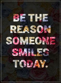 Quotes Be the reason someone smiles today.