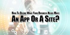 Are You Starting A Business And Want To Know That What You Need Most To Grow Up Really Fast? Then Its Time To Know About How To Decide What Your Business Needs Most - An App Or A Site For You Business?
