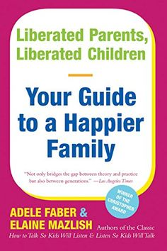 Liberated Parents, Liberated Children: Your Guide to a Happier Family by Adele Faber http://www.amazon.com/dp/0380711346/ref=cm_sw_r_pi_dp_JG0twb0BDYFCM