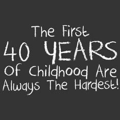 The first 40 years of childhood are always the hardest