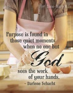 Purpose is found in those quiet moments when no one but God sees the work of your hands. - Darlene Schacht, the time warp wife Life Quotes Love, Great Quotes, Quotes To Live By, Me Quotes, Inspirational Quotes, Godly Quotes, Famous Quotes, Leader Quotes, Feminist Quotes