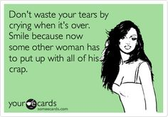 Don't waste your tears by crying when it's over. Smile because now some other woman has to put up with all of his crap. @Lauren Heim these always make me think of us ;) hahah