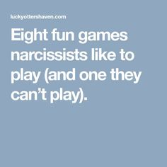 Eight fun games narcissists like to play (and one they can't play).