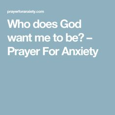 Who does God want me to be? – Prayer For Anxiety