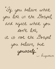"""If you believe what you like in the Gospel, and reject what you don't like, it is not the Gospel you believe, but yourself"""" Augustine"""