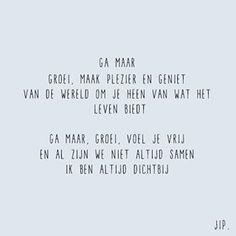 Ga maar, groei, maak plezier en geniet van de wereld om je heen van wat het leven biedt. Ga maar, groei, voel je vrij en al zijn we niet altijd samen ik ben altijd dichtbij. Words Quotes, Wise Words, Me Quotes, Funny Quotes, Sayings, My Children Quotes, Quotes For Kids, Dutch Words, Donia