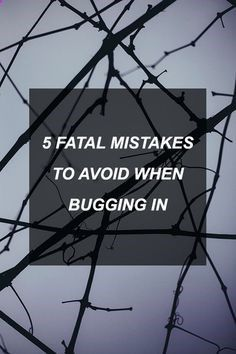 5 Fatal Mistakes To Avoid When Bugging In | Posted By: SurvivalofthePrepped.com