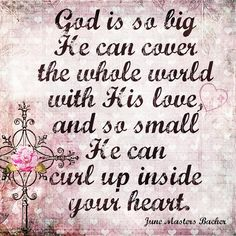 God is so big He can cover the whole world with His love, and so small He can curl up inside your heart. June Masters Bacher