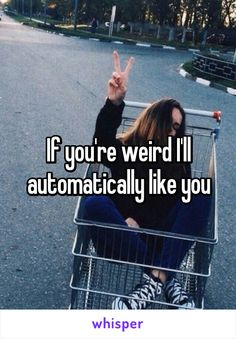 If you're weird I'll automatically like you