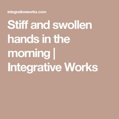Stiff and swollen hands in the morning | Integrative Works