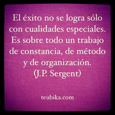 El éxito no se logra sólo con cualidades especiales. Es sobre todo un trabajo de constancia, de método y de organización.(J.P. Sergent)