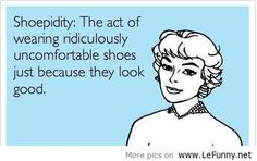 Shoepidity:  The act of wearing ridiculously uncomfortable shoes just because they look good.