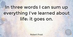 """Robert Frost: """"In three words I can sum up everything I've learned about life: it… #Inspirational #Life #quotes #quotetab #quotes #quotetab"""