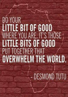 Do your little bit of good where you are. It's those little bits of good put together that overwhelm the world. — Desmond Tutu