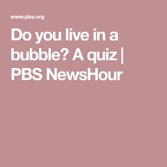 Do you live in a bubble? A quiz | PBS NewsHour
