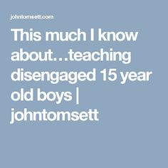 This much I know about…teaching disengaged 15 year old boys | johntomsett