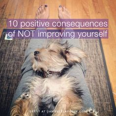 10 positive consequences of NOT improving yourself by @DanielleLaPorte http://www.daniellelaporte.com/not-improving-yourself/