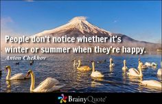 People don't notice whether it's winter or summer when they're happy. - Anton Chekhov at BrainyQuote