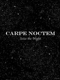 Carpe Noctem. Seize the night.