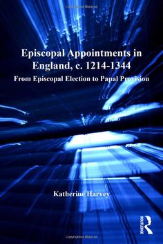 Episcopal Appointments in England, c. 1214-1344: From Episcopal Election to Papal Provision (Church, Faith and Culture in the Medieval West) by Katherine Harvey.