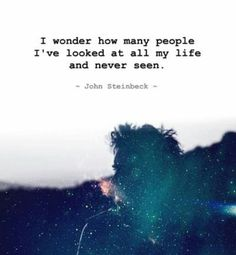 I wonder how many people I've looked at all my life and never seen. John Steinbeck