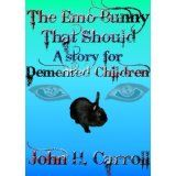 The Emo Bunny that Should - A Story for Demented Children (Stories for Demented Children) (Kindle Edition)By John H. Carroll