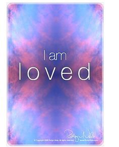 """""""I am loved"""". It makes all of this worth it. I am because I love. My favorite saying; I Love Love!"""