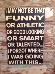 Excited to share this item from my shop: I May Not Be That Funny Or Athletic Or Good Looking Or Smart Or Talented. I Forgot Where Was Going With wood sign funny sign Funny Texts, Funny Jokes, Funny Troll, Dad Jokes, Funny Wood Signs, Wooden Signs, Funny Shirt Sayings, Nice Sayings, Quote Shirts
