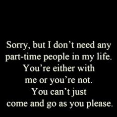 Sorry, but I don't need any part-time people in my life. You're either with me or you're not. You can't just come and go as you please.