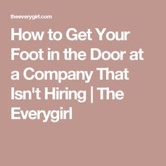 How to Get Your Foot in the Door at a Company That Isn't Hiring | The Everygirl
