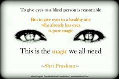 To give eyes to a blind person is reasonable. But to give eyes to a healthy one who already has eyes is pure magic. This is the magic we all need. ~ Shri Prashant #ShriPrashant #Advait #magic #awareness #intelligence #Guru Read at:- prashantadvait.com Watch at:-www.youtube.com/c/ShriPrashant Website:-www.advait.org.in Facebook:-www.facebook.com/prashant.advait LinkedIn:-www.linkedin.com/in/prashantadvait Twitter:-https://twitter.com/Prashant_Advait