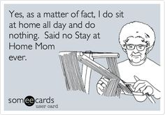 Yes, as a matter of fact, I do sit at home all day and do nothing. Said no Stay at Home Mom ever.