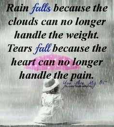 Tears fall because the heart can no longer handle the pain