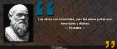 Las almas son inmortales, pero las almas justas son inmortales y divinas. — Sócrates