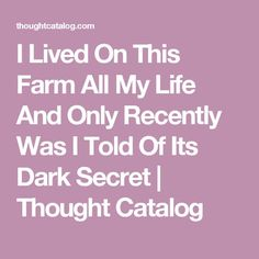 I Lived On This Farm All My Life And Only Recently Was I Told Of Its Dark Secret | Thought Catalog