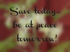 Save-today-be-at-peace-tomorrow.jpg Check out this new way to save money at https://www.youtube.com/watch?v=CnwRrtZwS6o