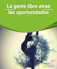 La gente libre atrae las oportunidades  La gente libre atrae las oportunidades por su disposición, por su apertura mental, por su motivación y por no sentirse atadas a nada que pueda frenar su capacidad de logro.