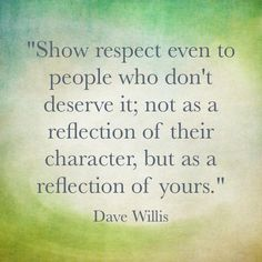 """""""Show respect even to people who don't deserve it; not as a reflection of their character, but as a reflection of yours."""" - Dave Willis"""