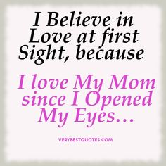 Believe in <b>Love</b> at first Sight, because <b>I love</b> My <b>Mom</b> since I Opened ...