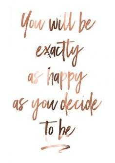Choose happiness! No matter what is going on, smile through the difficult times and eventually it will get better!