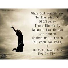 When God pushes you to the edge of difficulty, trust Him fully because two things can happen.  Either He'll catch you when you fall, or He will teach you how to fly