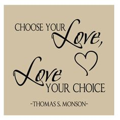 Choose your love . . . Love your choice ~ Thomas S. Monson