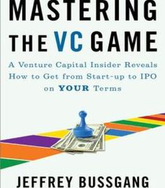 Mastering The Vc Game: A Venture Capital Insider Reveals How To Get From Start-Up To Ipo On Your Terms PDF