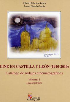 Cine en Castilla y León (1910-2010) : catálogo de rodajes cinematográficos / Alberto Palacios Santos, Ismael Shahín García