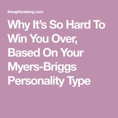 Why It's So Hard To Win You Over, Based On Your Myers-Briggs Personality Type