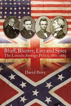 Bluff, Bluster, Lies and Spies: The Lincoln Foreign Policy, 1861-1865 by David Perry