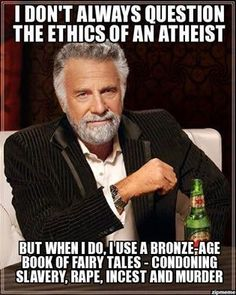 I don't always question the ethics of an athiest: Well, atheists dont believe in these things either. However we use reason and empathy to guide our ethics. But hey, if you need a bronze age book to tell you right from wrong, then by all means, keep it.